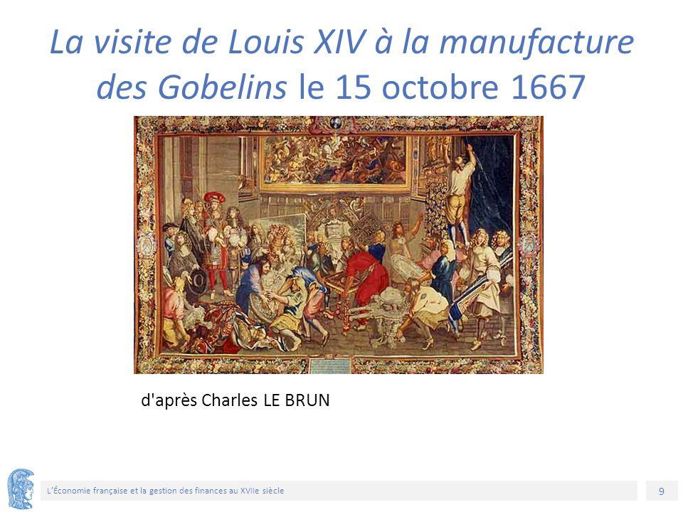 9 L'Économie française et la gestion des finances au XVIIe siècle d après Charles LE BRUN La visite de Louis XIV à la manufacture des Gobelins le 15 octobre 1667