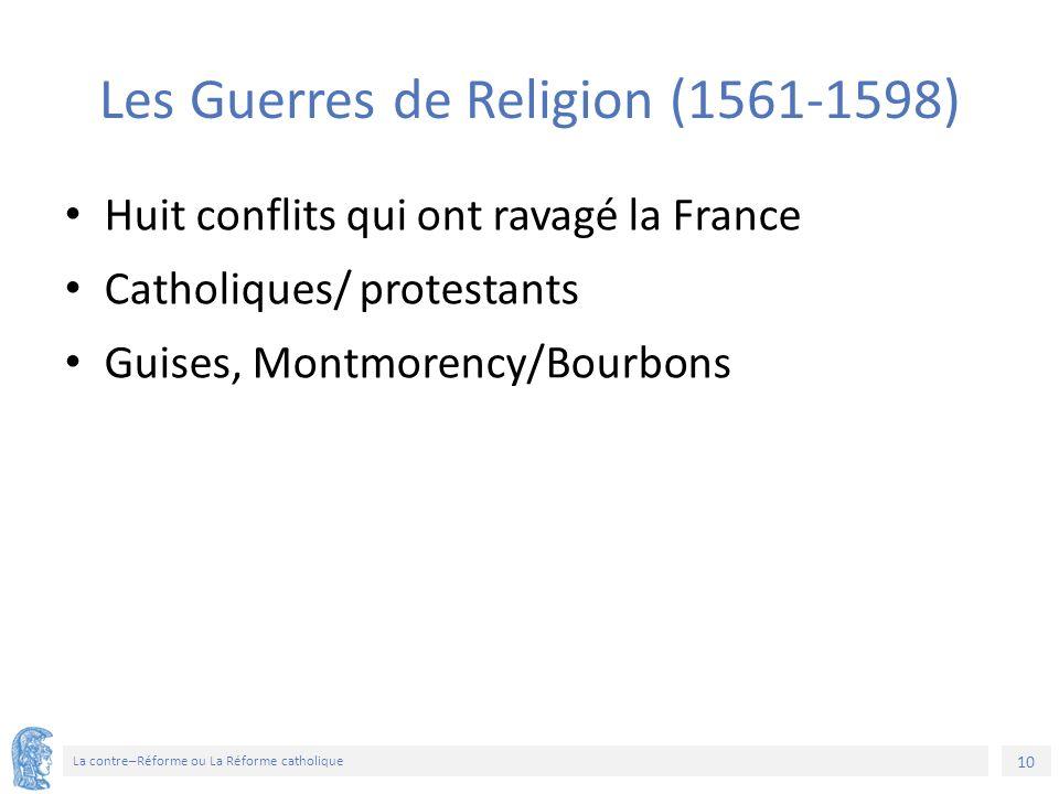 10 La contre–Réforme ou La Réforme catholique Les Guerres de Religion (1561-1598) Huit conflits qui ont ravagé la France Catholiques/ protestants Guises, Montmorency/Bourbons