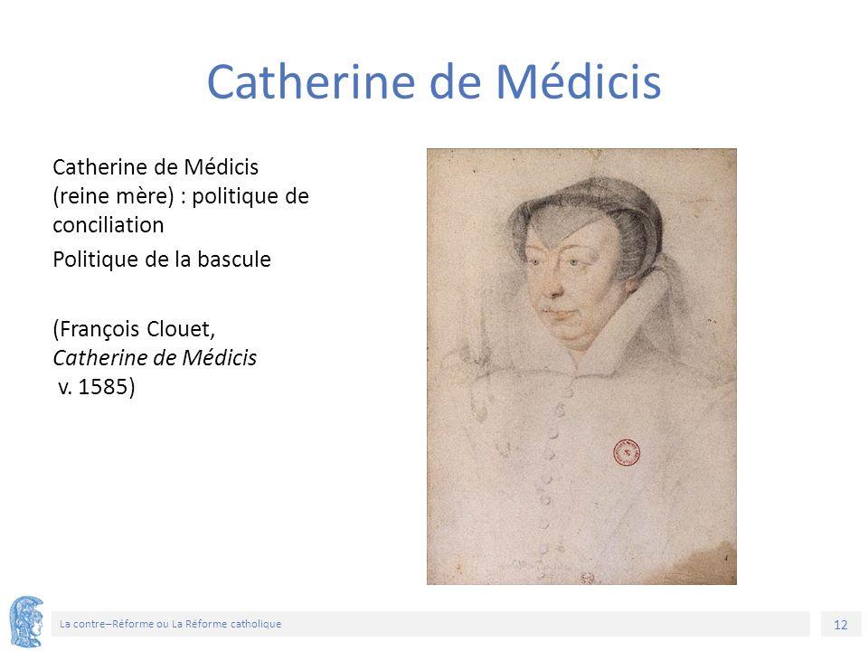 12 La contre–Réforme ou La Réforme catholique Catherine de Médicis (reine mère) : politique de conciliation Politique de la bascule (François Clouet, Catherine de Médicis v.