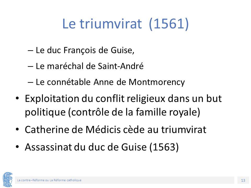 13 La contre–Réforme ou La Réforme catholique Le triumvirat (1561) – Le duc François de Guise, – Le maréchal de Saint-André – Le connétable Anne de Mo