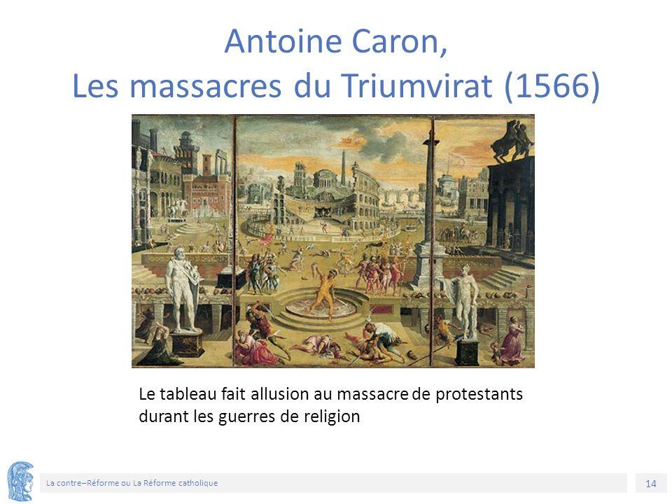 14 La contre–Réforme ou La Réforme catholique Le tableau fait allusion au massacre de protestants durant les guerres de religion Antoine Caron, Les ma