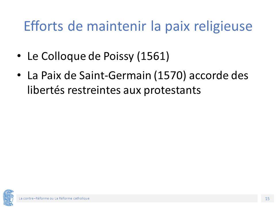 15 La contre–Réforme ou La Réforme catholique Efforts de maintenir la paix religieuse Le Colloque de Poissy (1561) La Paix de Saint-Germain (1570) acc