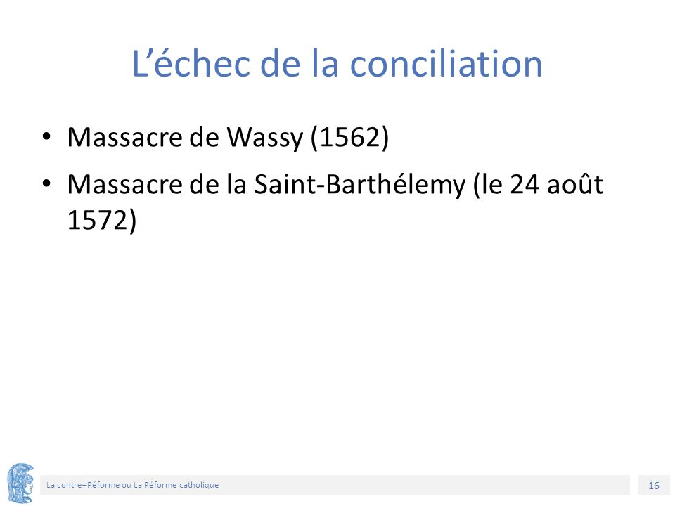 16 La contre–Réforme ou La Réforme catholique L'échec de la conciliation Massacre de Wassy (1562) Massacre de la Saint-Barthélemy (le 24 août 1572)