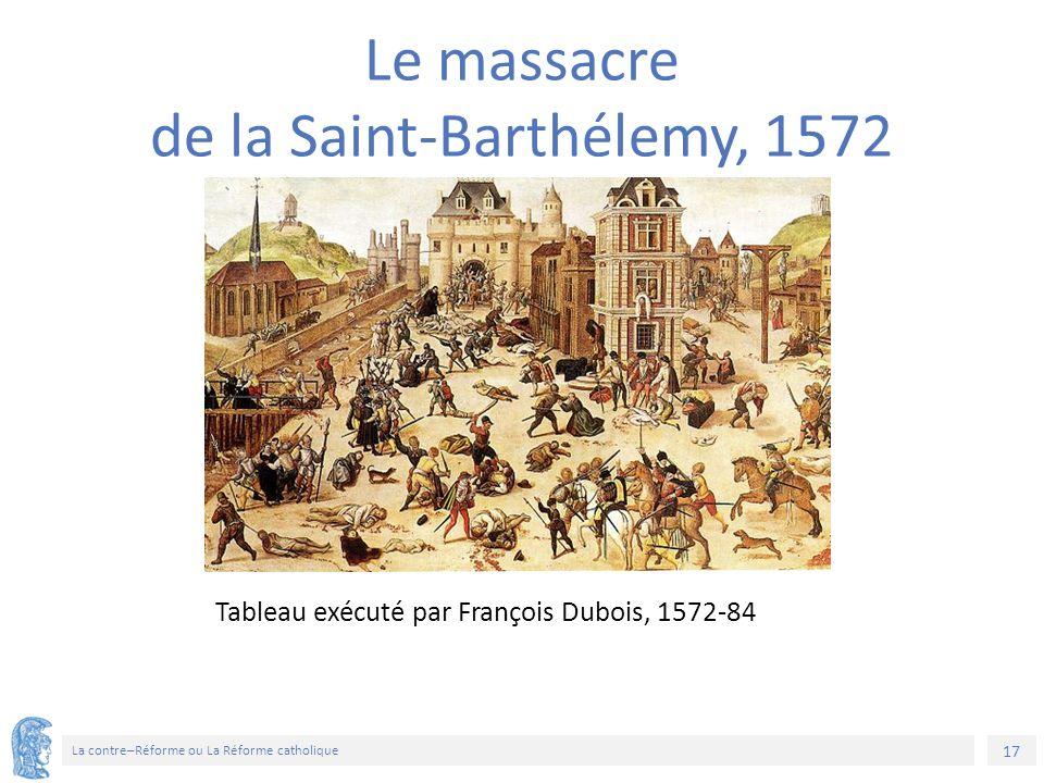 17 La contre–Réforme ou La Réforme catholique Tableau exécuté par François Dubois, 1572-84 Le massacre de la Saint-Barthélemy, 1572