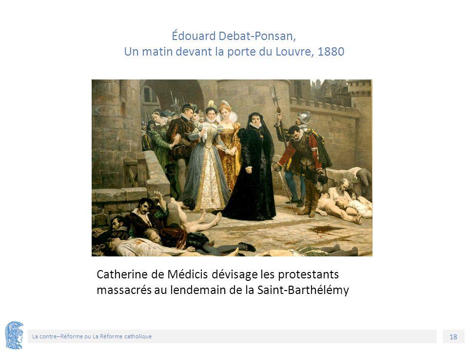 18 La contre–Réforme ou La Réforme catholique Catherine de Médicis dévisage les protestants massacrés au lendemain de la Saint-Barthélémy Édouard Deba