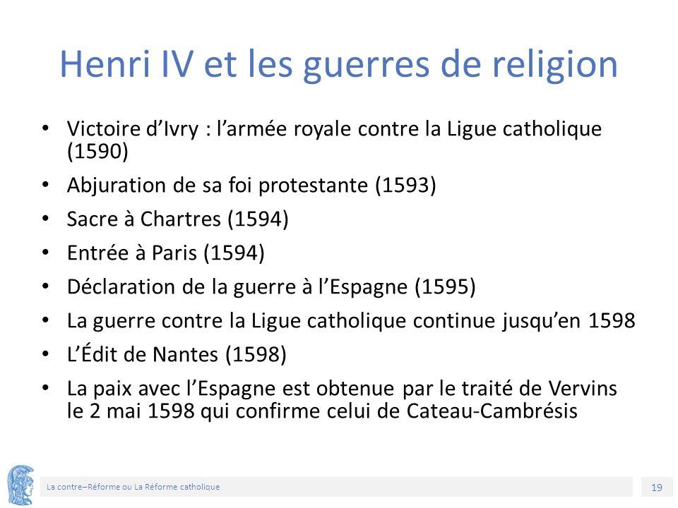 19 La contre–Réforme ou La Réforme catholique Henri IV et les guerres de religion Victoire d'Ivry : l'armée royale contre la Ligue catholique (1590) Abjuration de sa foi protestante (1593) Sacre à Chartres (1594) Entrée à Paris (1594) Déclaration de la guerre à l'Espagne (1595) La guerre contre la Ligue catholique continue jusqu'en 1598 L'Édit de Nantes (1598) La paix avec l'Espagne est obtenue par le traité de Vervins le 2 mai 1598 qui confirme celui de Cateau-Cambrésis