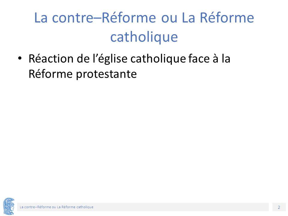 2 La contre–Réforme ou La Réforme catholique Réaction de l'église catholique face à la Réforme protestante