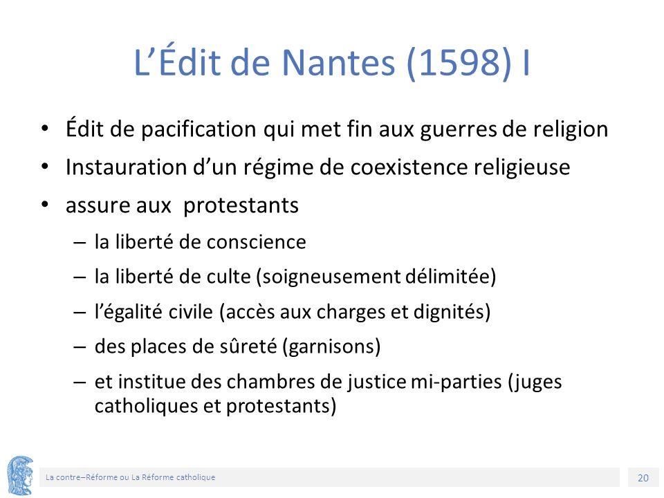 20 La contre–Réforme ou La Réforme catholique L'Édit de Nantes (1598) I Édit de pacification qui met fin aux guerres de religion Instauration d'un rég