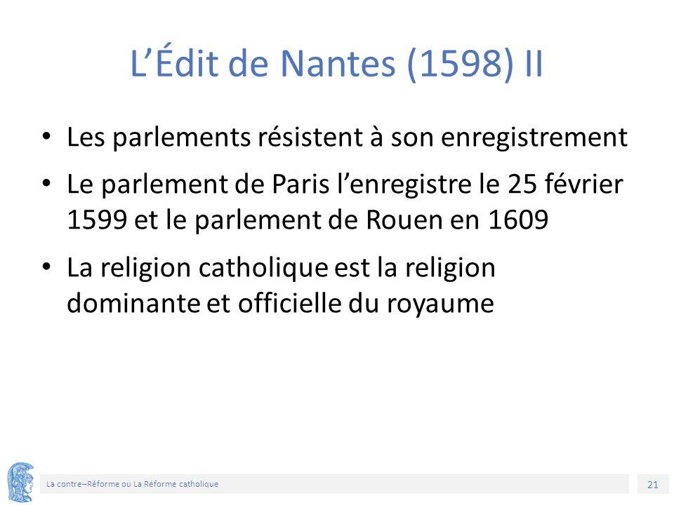 21 La contre–Réforme ou La Réforme catholique L'Édit de Nantes (1598) II Les parlements résistent à son enregistrement Le parlement de Paris l'enregistre le 25 février 1599 et le parlement de Rouen en 1609 La religion catholique est la religion dominante et officielle du royaume
