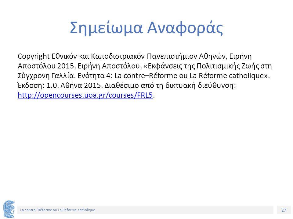 27 La contre–Réforme ou La Réforme catholique Σημείωμα Αναφοράς Copyright Εθνικόν και Καποδιστριακόν Πανεπιστήμιον Αθηνών, Ειρήνη Αποστόλου 2015.