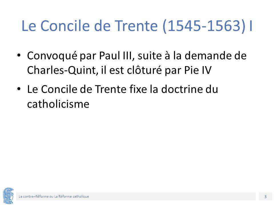 3 La contre–Réforme ou La Réforme catholique Le Concile de Trente (1545-1563) I Convoqué par Paul III, suite à la demande de Charles-Quint, il est clôturé par Pie IV Le Concile de Trente fixe la doctrine du catholicisme