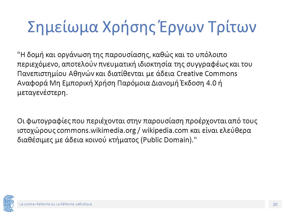 30 La contre–Réforme ou La Réforme catholique Σημείωμα Χρήσης Έργων Τρίτων Η δομή και οργάνωση της παρουσίασης, καθώς και το υπόλοιπο περιεχόμενο, αποτελούν πνευματική ιδιοκτησία της συγγραφέως και του Πανεπιστημίου Αθηνών και διατίθενται με άδεια Creative Commons Αναφορά Μη Εμπορική Χρήση Παρόμοια Διανομή Έκδοση 4.0 ή μεταγενέστερη.