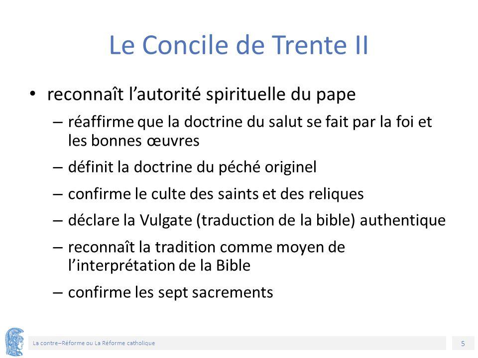 5 La contre–Réforme ou La Réforme catholique Le Concile de Trente II reconnaît l'autorité spirituelle du pape – réaffirme que la doctrine du salut se