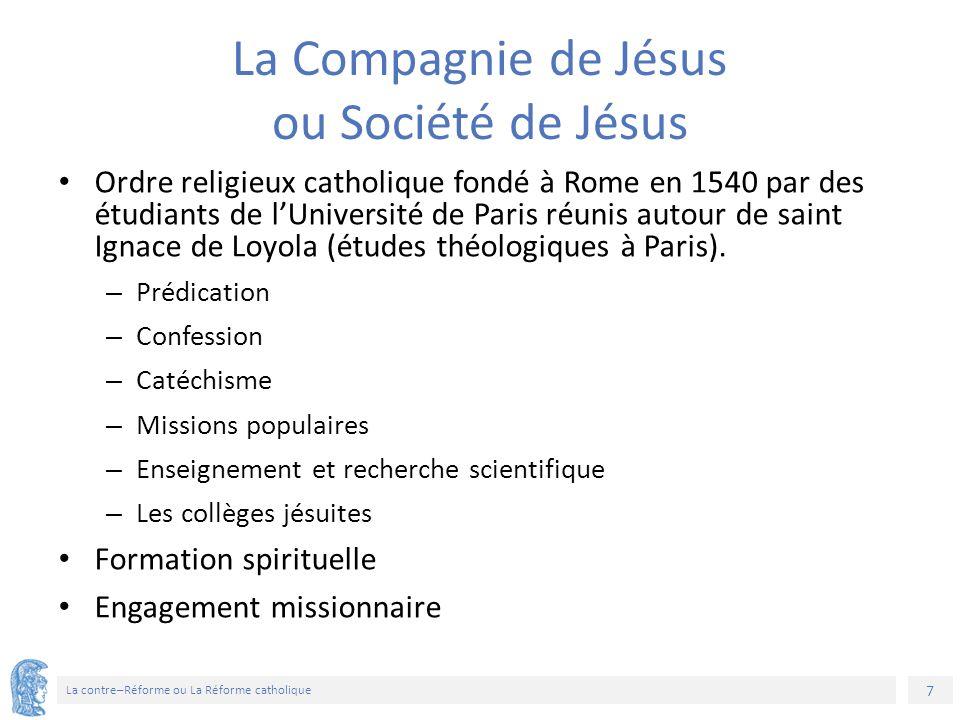 7 La contre–Réforme ou La Réforme catholique La Compagnie de Jésus ou Société de Jésus Ordre religieux catholique fondé à Rome en 1540 par des étudian