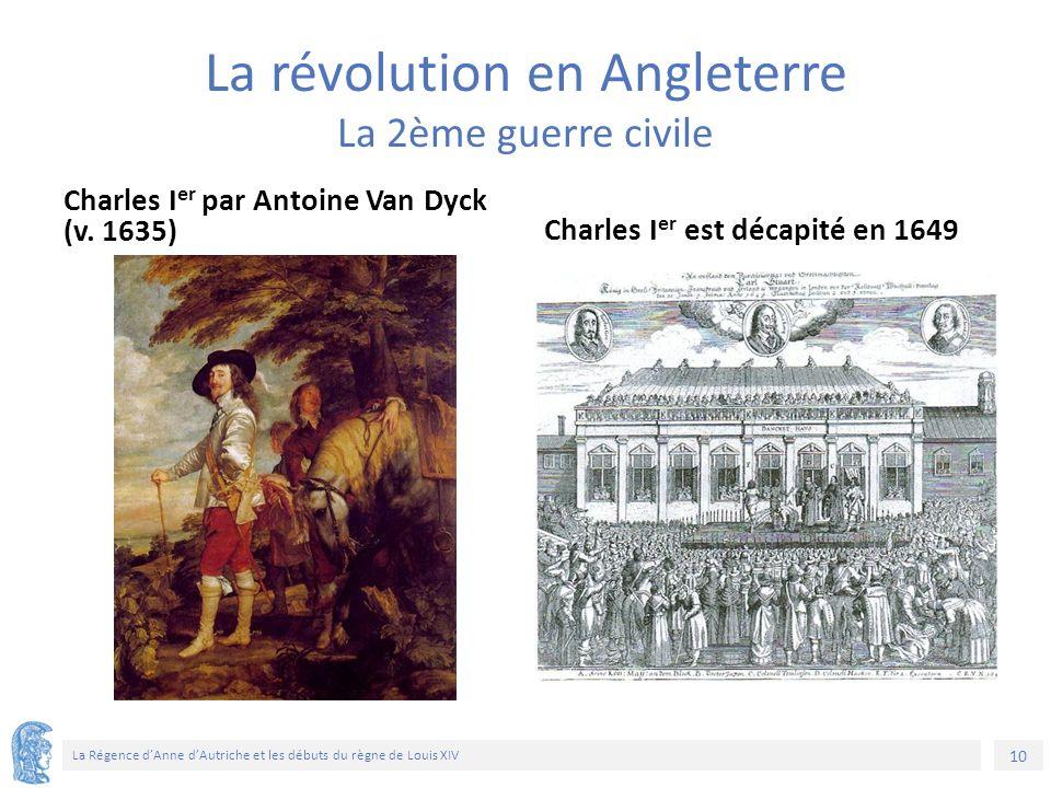 10 La Régence d'Anne d'Autriche et les débuts du règne de Louis XIV La révolution en Angleterre La 2ème guerre civile Charles I er par Antoine Van Dyck (v.