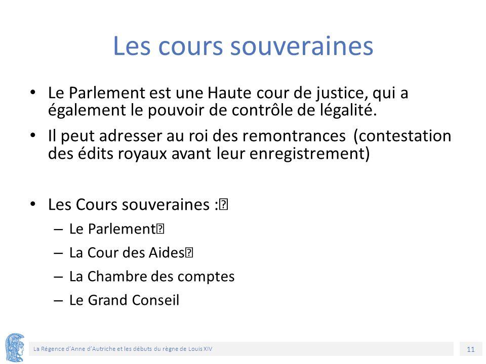 11 La Régence d'Anne d'Autriche et les débuts du règne de Louis XIV Les cours souveraines Le Parlement est une Haute cour de justice, qui a également le pouvoir de contrôle de légalité.