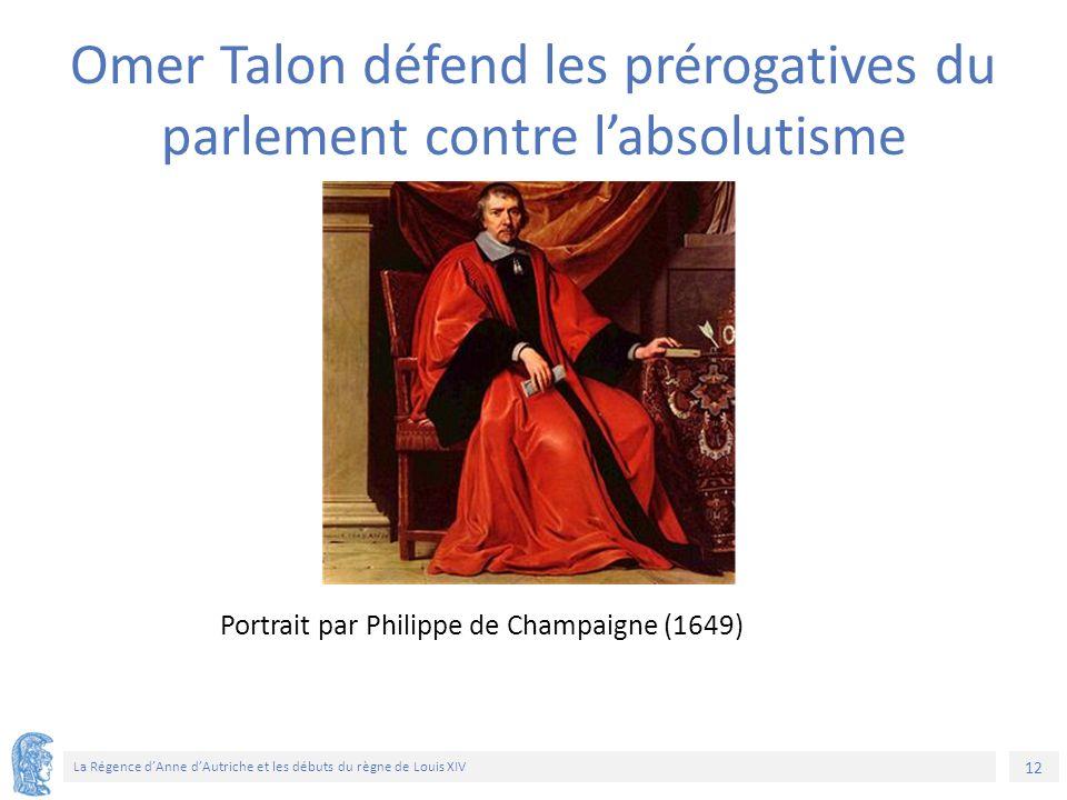 12 La Régence d'Anne d'Autriche et les débuts du règne de Louis XIV Portrait par Philippe de Champaigne (1649) Omer Talon défend les prérogatives du parlement contre l'absolutisme