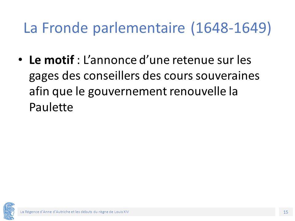 15 La Régence d'Anne d'Autriche et les débuts du règne de Louis XIV La Fronde parlementaire (1648-1649) Le motif : L'annonce d'une retenue sur les gag