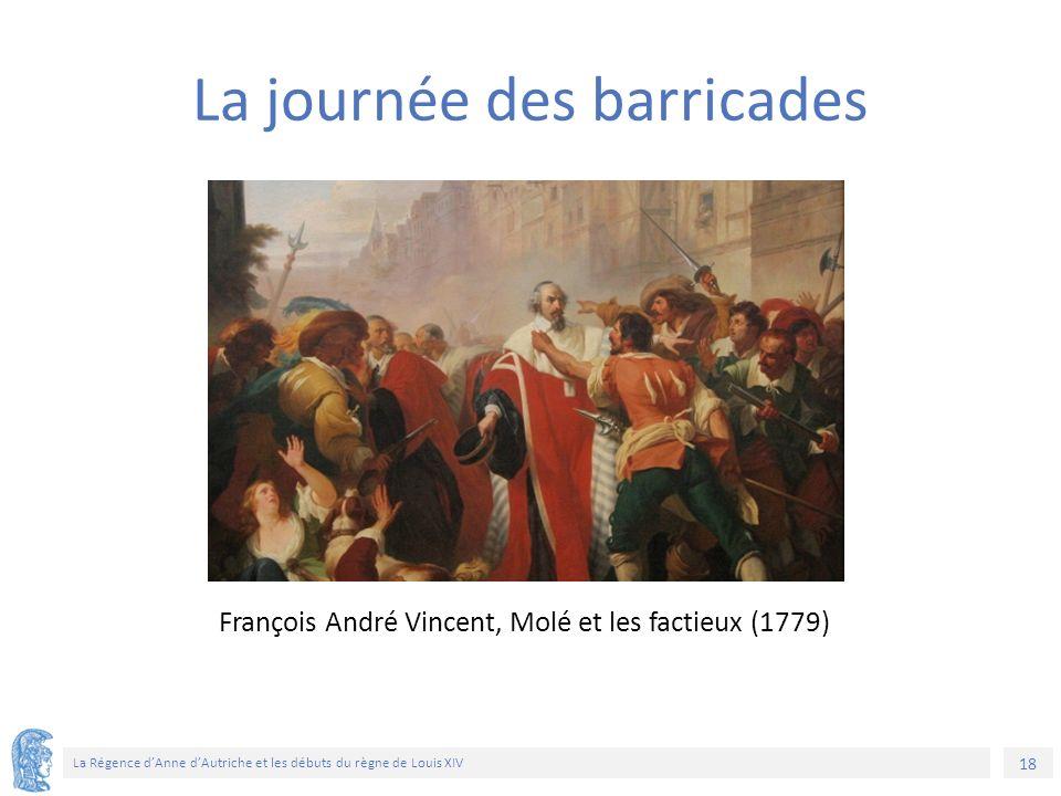 18 La Régence d'Anne d'Autriche et les débuts du règne de Louis XIV François André Vincent, Molé et les factieux (1779) La journée des barricades