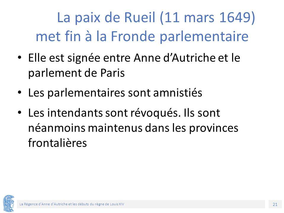 21 La Régence d'Anne d'Autriche et les débuts du règne de Louis XIV La paix de Rueil (11 mars 1649) met fin à la Fronde parlementaire Elle est signée entre Anne d'Autriche et le parlement de Paris Les parlementaires sont amnistiés Les intendants sont révoqués.