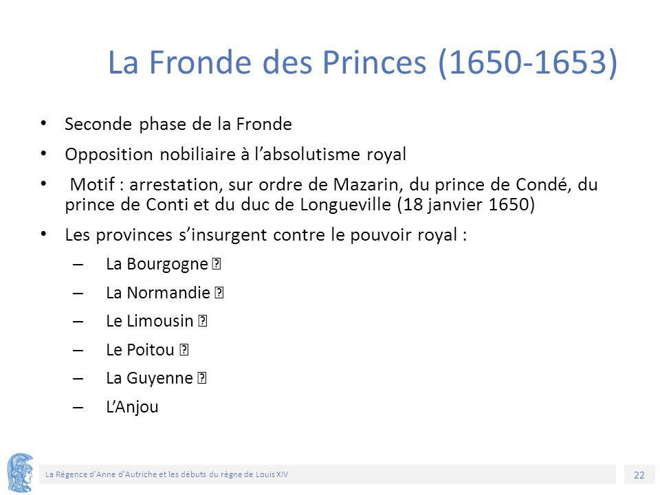 22 La Régence d'Anne d'Autriche et les débuts du règne de Louis XIV La Fronde des Princes (1650-1653) Seconde phase de la Fronde Opposition nobiliaire