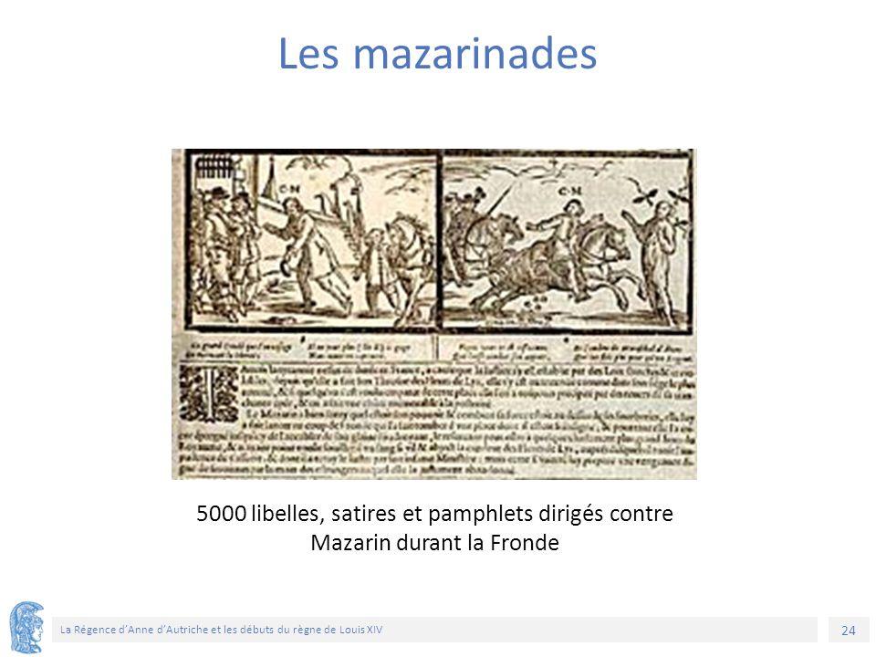 24 La Régence d'Anne d'Autriche et les débuts du règne de Louis XIV 5000 libelles, satires et pamphlets dirigés contre Mazarin durant la Fronde Les mazarinades