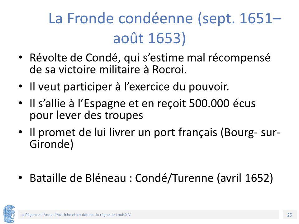 25 La Régence d'Anne d'Autriche et les débuts du règne de Louis XIV La Fronde condéenne (sept. 1651– août 1653) Révolte de Condé, qui s'estime mal réc