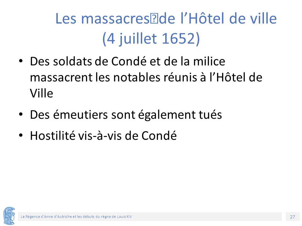 27 La Régence d'Anne d'Autriche et les débuts du règne de Louis XIV Les massacres de l'Hôtel de ville (4 juillet 1652) Des soldats de Condé et de la milice massacrent les notables réunis à l'Hôtel de Ville Des émeutiers sont également tués Hostilité vis-à-vis de Condé