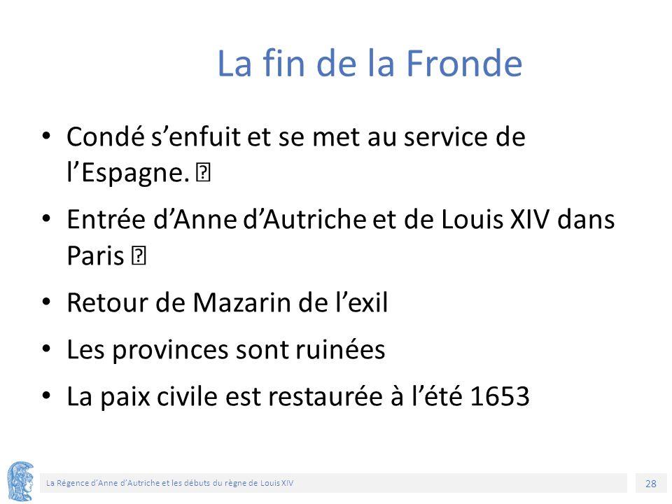 28 La Régence d'Anne d'Autriche et les débuts du règne de Louis XIV La fin de la Fronde Condé s'enfuit et se met au service de l'Espagne. Entrée d'Ann