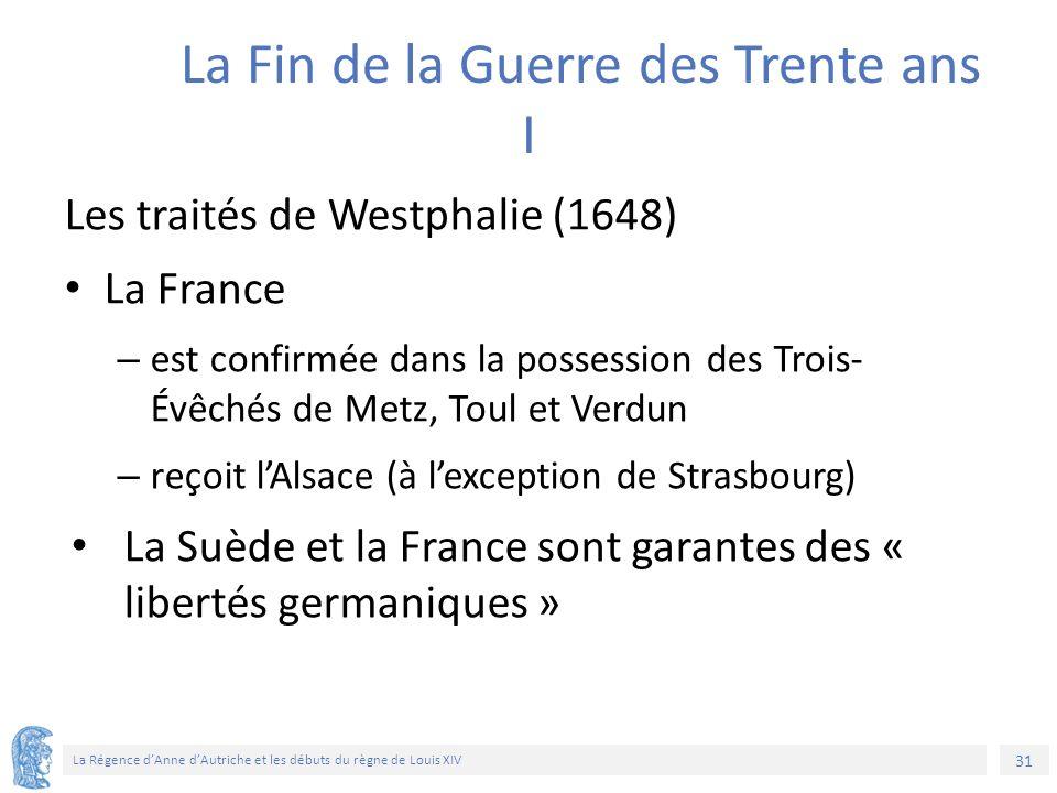 31 La Régence d'Anne d'Autriche et les débuts du règne de Louis XIV La Fin de la Guerre des Trente ans I Les traités de Westphalie (1648) La France –