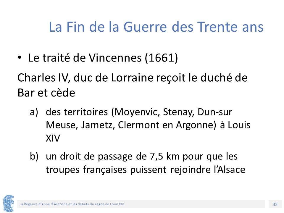 33 La Régence d'Anne d'Autriche et les débuts du règne de Louis XIV La Fin de la Guerre des Trente ans Le traité de Vincennes (1661) Charles IV, duc de Lorraine reçoit le duché de Bar et cède a)des territoires (Moyenvic, Stenay, Dun-sur Meuse, Jametz, Clermont en Argonne) à Louis XIV b)un droit de passage de 7,5 km pour que les troupes françaises puissent rejoindre l'Alsace