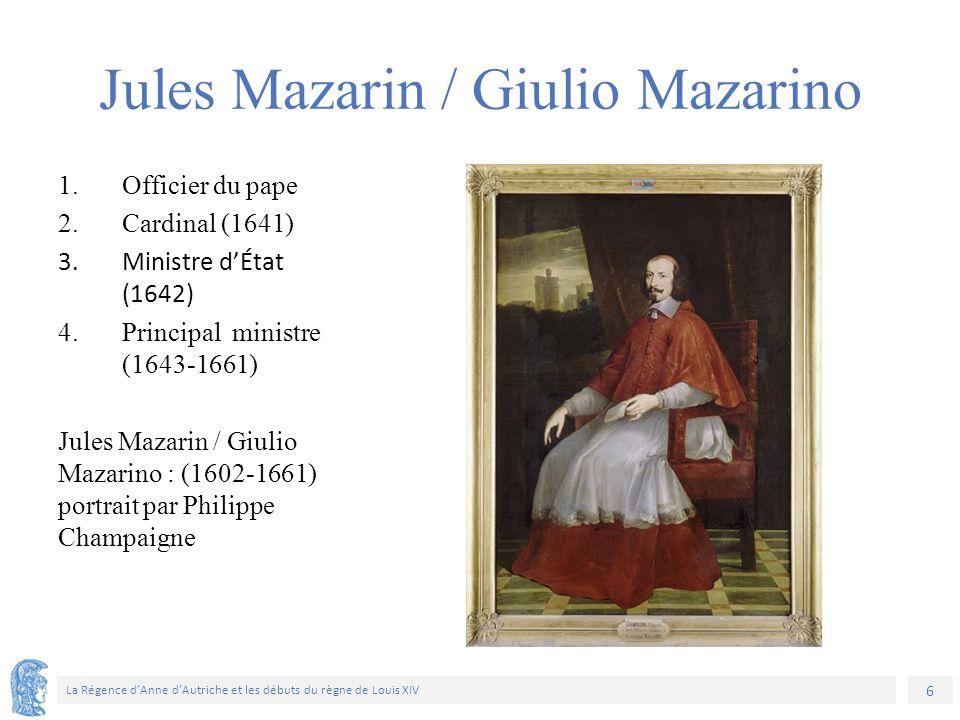 6 La Régence d'Anne d'Autriche et les débuts du règne de Louis XIV 1.Officier du pape 2.Cardinal (1641) 3.Ministre d'État (1642) 4.Principal ministre (1643-1661) Jules Mazarin / Giulio Mazarino : (1602-1661) portrait par Philippe Champaigne Jules Mazarin / Giulio Mazarino