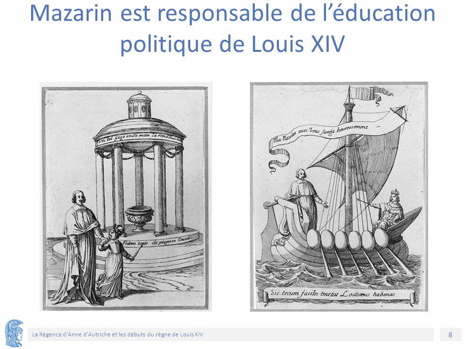 8 La Régence d'Anne d'Autriche et les débuts du règne de Louis XIV Mazarin est responsable de l'éducation politique de Louis XIV