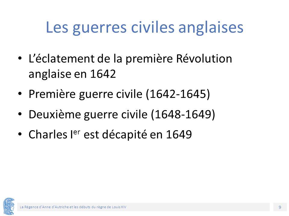 9 La Régence d'Anne d'Autriche et les débuts du règne de Louis XIV Les guerres civiles anglaises L'éclatement de la première Révolution anglaise en 1642 Première guerre civile (1642-1645) Deuxième guerre civile (1648-1649) Charles I er est décapité en 1649