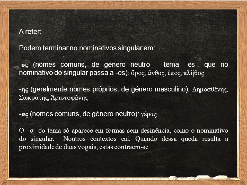 A reter: Podem terminar no nominativos singular em: - ος (nomes comuns, de género neutro – tema –es-, que no nominativo do singular passa a -os) : ὄ ρ