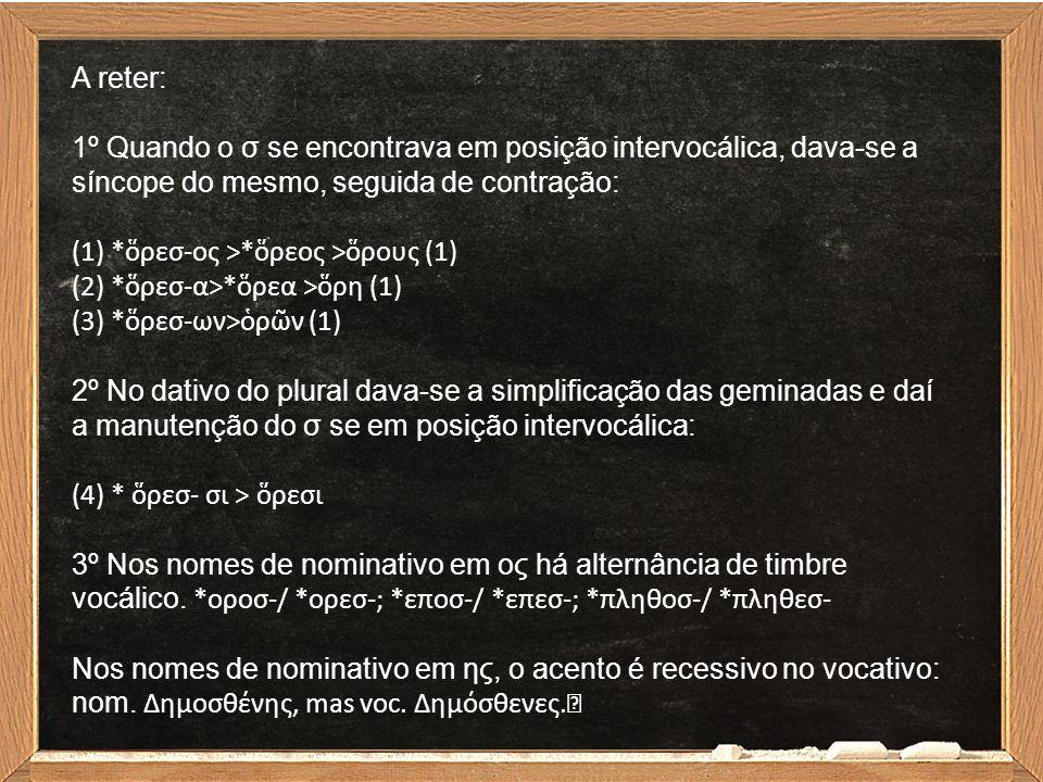A reter: 1º Quando o σ se encontrava em posição intervocálica, dava-se a síncope do mesmo, seguida de contração: (1) *ὅρεσ-ος >*ὅρεος >ὅρους (1) (2) *ὅρεσ-α>*ὅρεα >ὅρη (1) (3) *ὅρεσ-ων>ὁρῶν (1) 2º No dativo do plural dava-se a simplificação das geminadas e daí a manutenção do σ se em posição intervocálica: (4) * ὅρεσ- σι > ὅρεσι 3º Nos nomes de nominativo em ος há alternância de timbre vocálico.