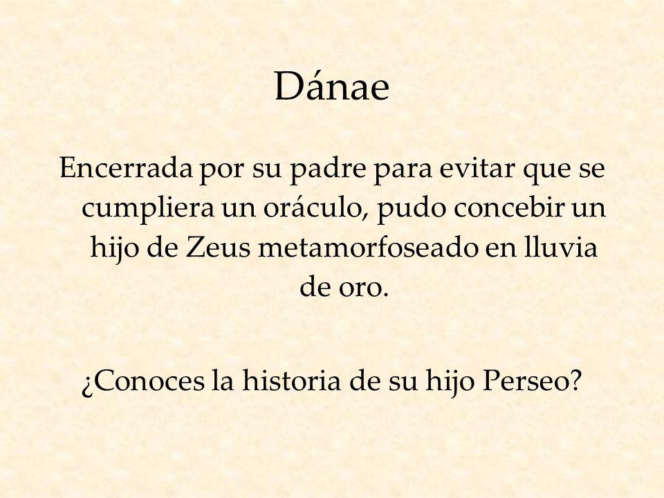 Dánae Encerrada por su padre para evitar que se cumpliera un oráculo, pudo concebir un hijo de Zeus metamorfoseado en lluvia de oro.