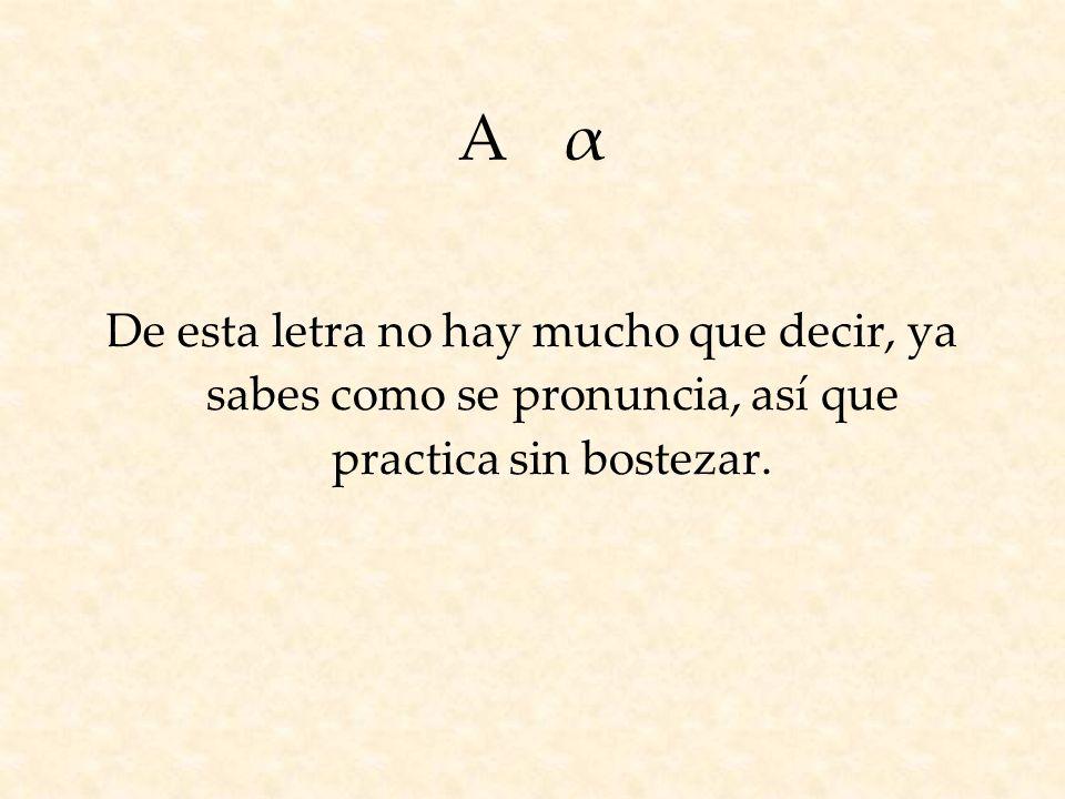 ΑαΑα De esta letra no hay mucho que decir, ya sabes como se pronuncia, así que practica sin bostezar.