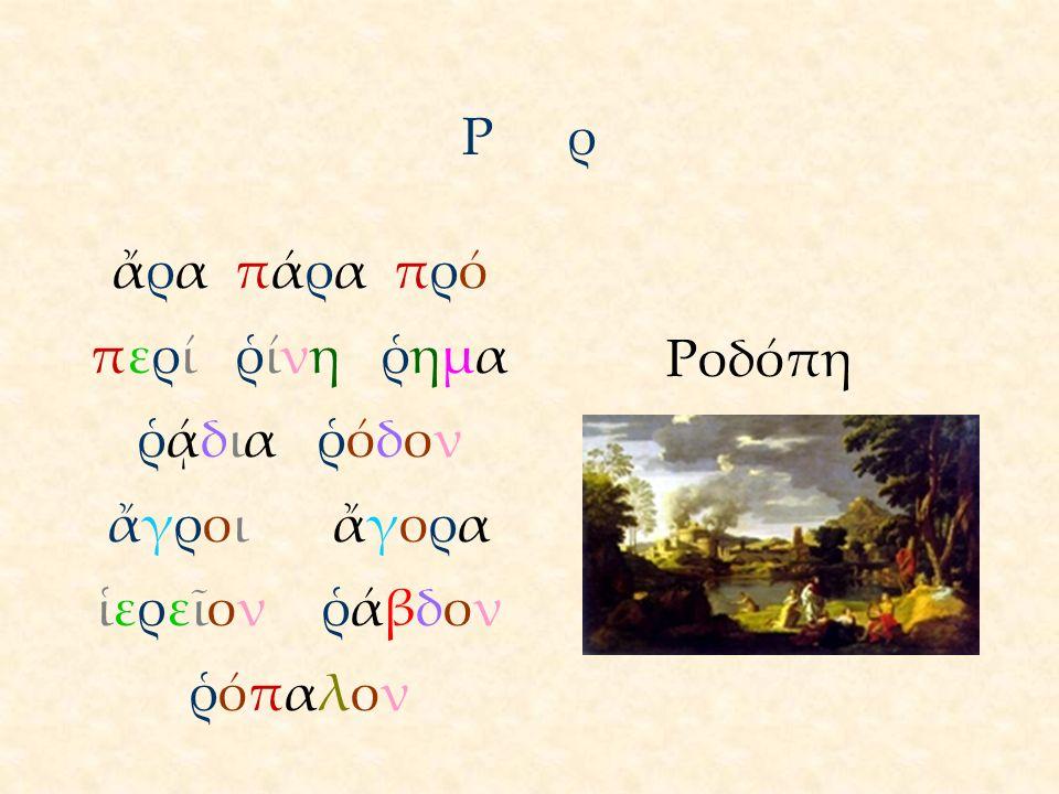 ΡρΡρ ἄρα πάρα πρό περί ῥίνη ῥημα ῥᾴδια ῥόδον ἄγροι ἄγορα ἱερεῖον ῥάβδον ῥόπαλον Ροδόπη