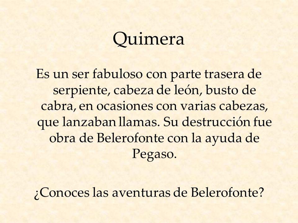 Quimera Es un ser fabuloso con parte trasera de serpiente, cabeza de león, busto de cabra, en ocasiones con varias cabezas, que lanzaban llamas.