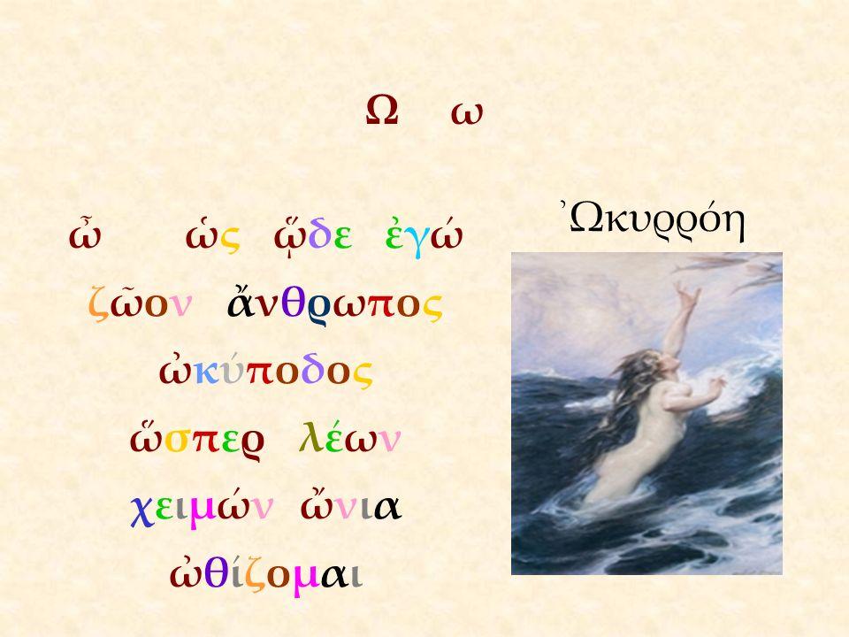 ΩωΩω ὦ ὡς ᾥδε ἐγώ ζῶον ἄνθρωπος ὠκύποδος ὥσπερλέων χειμών ὤνια ὠθίζομαι ᾿Ωκυρρόη