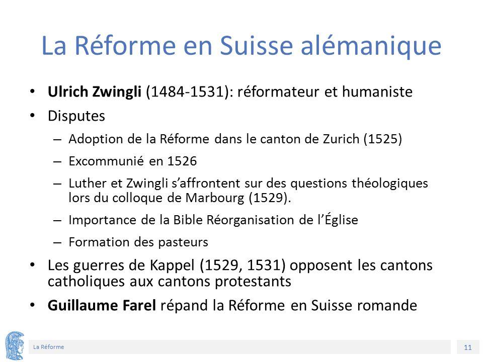 11 La Réforme La Réforme en Suisse alémanique Ulrich Zwingli (1484-1531): réformateur et humaniste Disputes – Adoption de la Réforme dans le canton de Zurich (1525) – Excommunié en 1526 – Luther et Zwingli s'affrontent sur des questions théologiques lors du colloque de Marbourg (1529).
