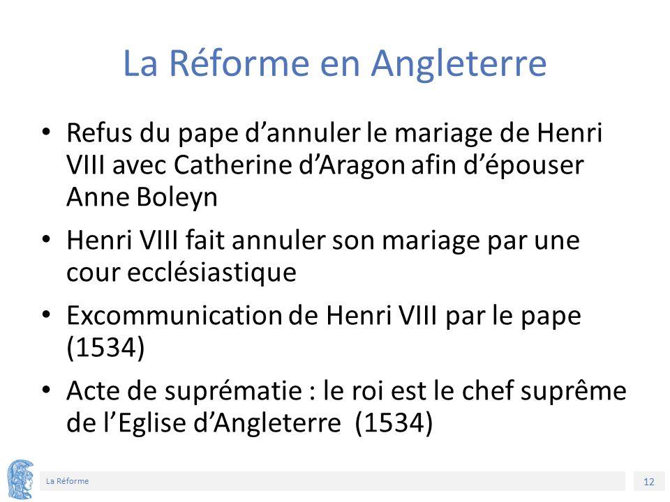 12 La Réforme La Réforme en Angleterre Refus du pape d'annuler le mariage de Henri VIII avec Catherine d'Aragon afin d'épouser Anne Boleyn Henri VIII fait annuler son mariage par une cour ecclésiastique Excommunication de Henri VIII par le pape (1534) Acte de suprématie : le roi est le chef suprême de l'Eglise d'Angleterre (1534)