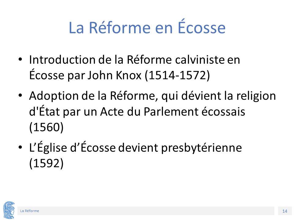 14 La Réforme La Réforme en Écosse Introduction de la Réforme calviniste en Écosse par John Knox (1514-1572) Adoption de la Réforme, qui dévient la religion d État par un Acte du Parlement écossais (1560) L'Église d'Écosse devient presbytérienne (1592)