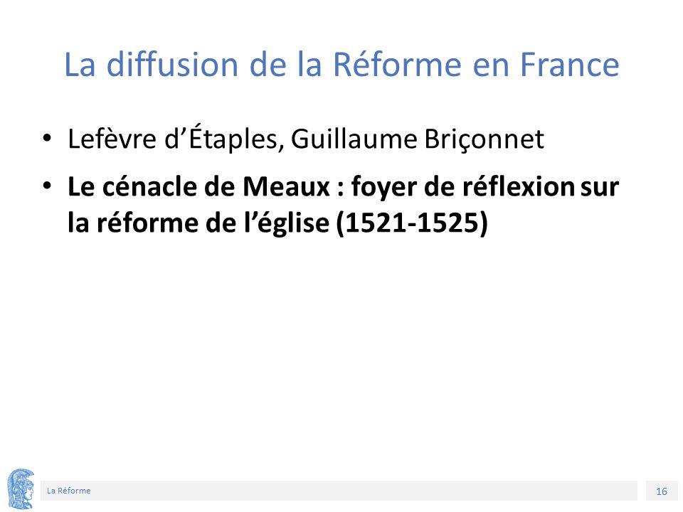16 La Réforme La diffusion de la Réforme en France Lefèvre d'Étaples, Guillaume Briçonnet Le cénacle de Meaux : foyer de réflexion sur la réforme de l