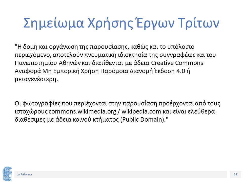 26 La Réforme Σημείωμα Χρήσης Έργων Τρίτων Η δομή και οργάνωση της παρουσίασης, καθώς και το υπόλοιπο περιεχόμενο, αποτελούν πνευματική ιδιοκτησία της συγγραφέως και του Πανεπιστημίου Αθηνών και διατίθενται με άδεια Creative Commons Αναφορά Μη Εμπορική Χρήση Παρόμοια Διανομή Έκδοση 4.0 ή μεταγενέστερη.