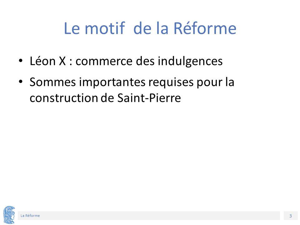 3 La Réforme Le motif de la Réforme Léon X : commerce des indulgences Sommes importantes requises pour la construction de Saint-Pierre