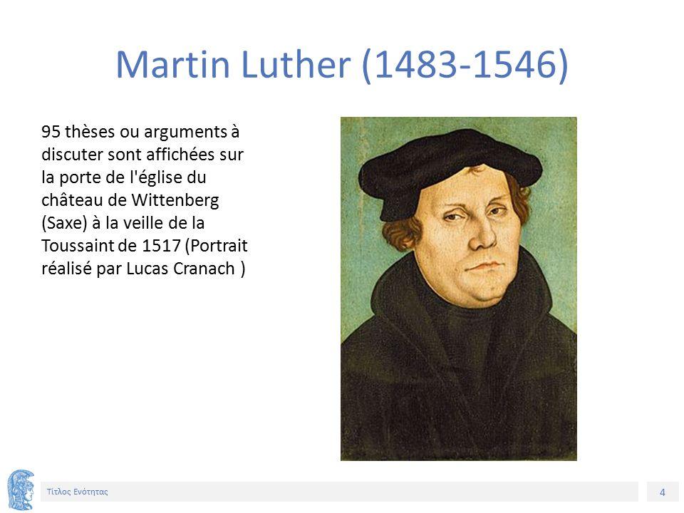 4 Τίτλος Ενότητας 95 thèses ou arguments à discuter sont affichées sur la porte de l église du château de Wittenberg (Saxe) à la veille de la Toussaint de 1517 (Portrait réalisé par Lucas Cranach ) Martin Luther (1483-1546)