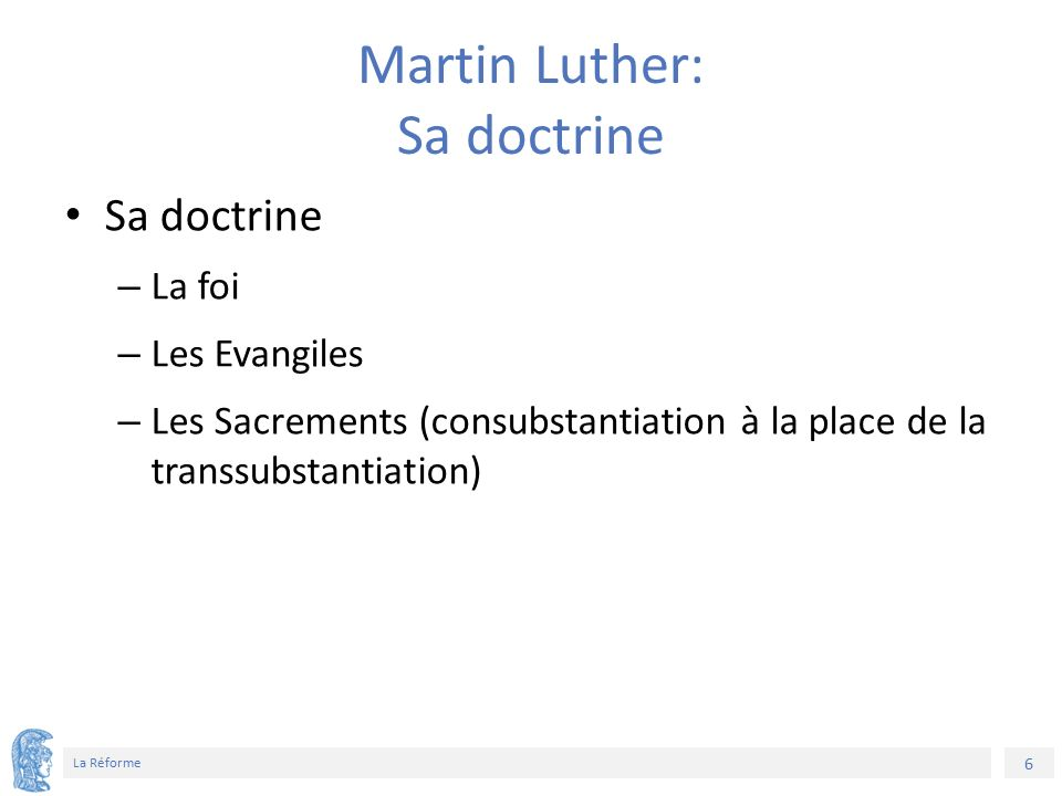 6 La Réforme Martin Luther: Sa doctrine Sa doctrine – La foi – Les Evangiles – Les Sacrements (consubstantiation à la place de la transsubstantiation)