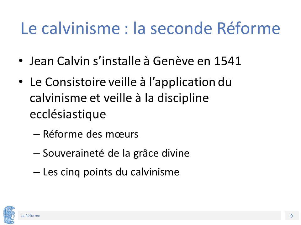 9 La Réforme Le calvinisme : la seconde Réforme Jean Calvin s'installe à Genève en 1541 Le Consistoire veille à l'application du calvinisme et veille